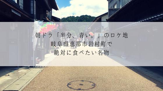 朝ドラ「半分、青い。」ロケ地、恵那市岩村町で食べたいおすすめ料理!